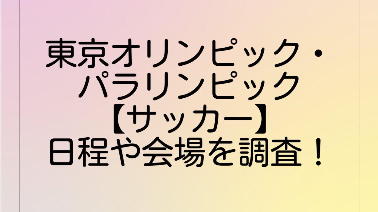 東京オリンピック・パラリンピック【サッカー】日程や会場を調査!