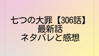 七つの大罪【306話】最新話ネタバレと感想は?307話の考察も!
