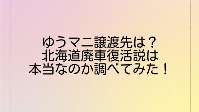 ゆうマニ譲渡先は?北海道廃車復活説は本当なのか調べてみた!