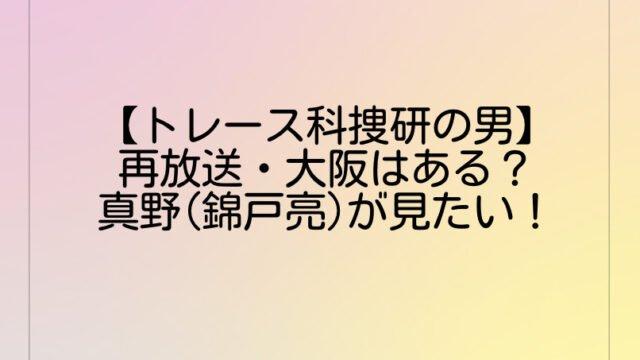 【トレース科捜研の男】再放送・大阪はある?真野(錦戸亮)が見たい!